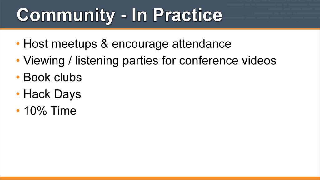 Community - In Practice • Host meetups & encour...