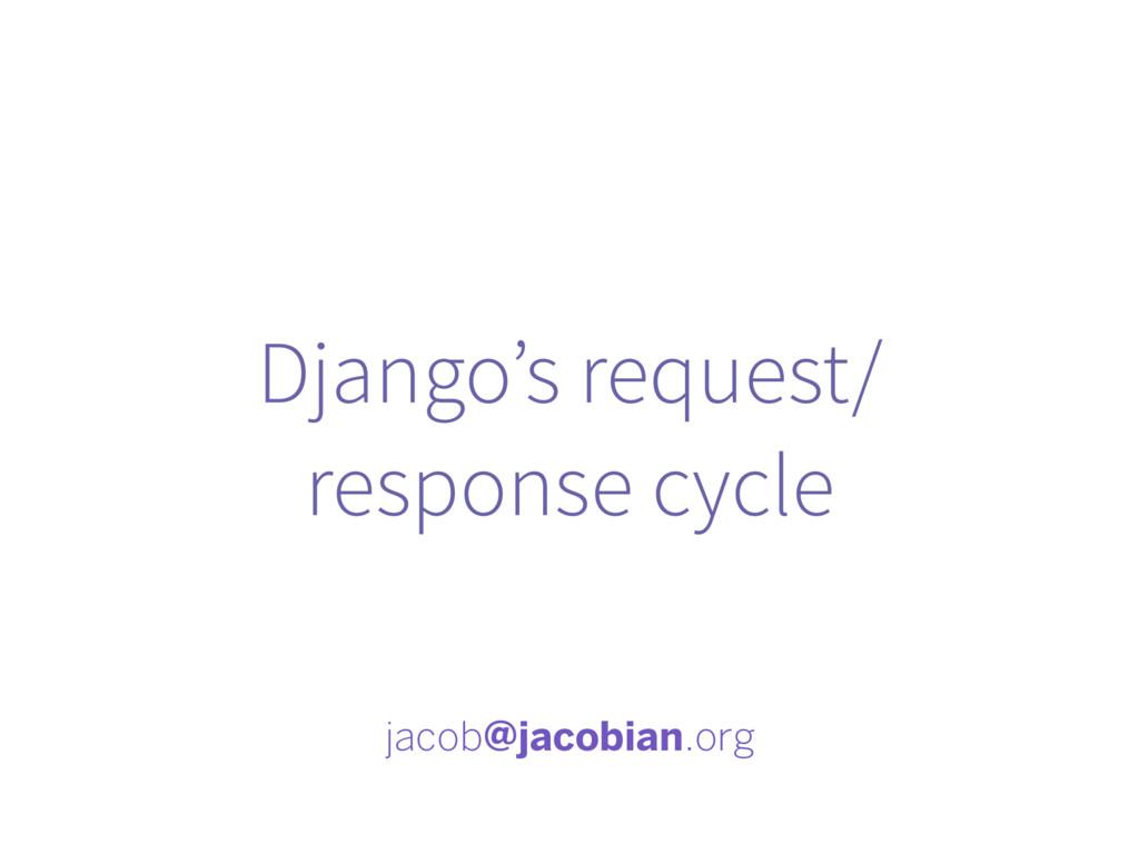 Django's request/ response cycle jacob@jacobian...