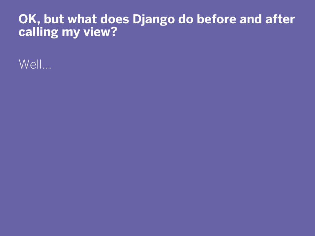 OK, but what does Django do before and after ca...