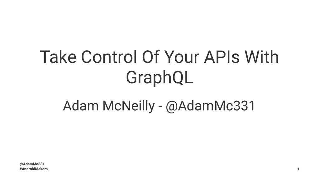 Take Control Of Your APIs With GraphQL Adam McN...