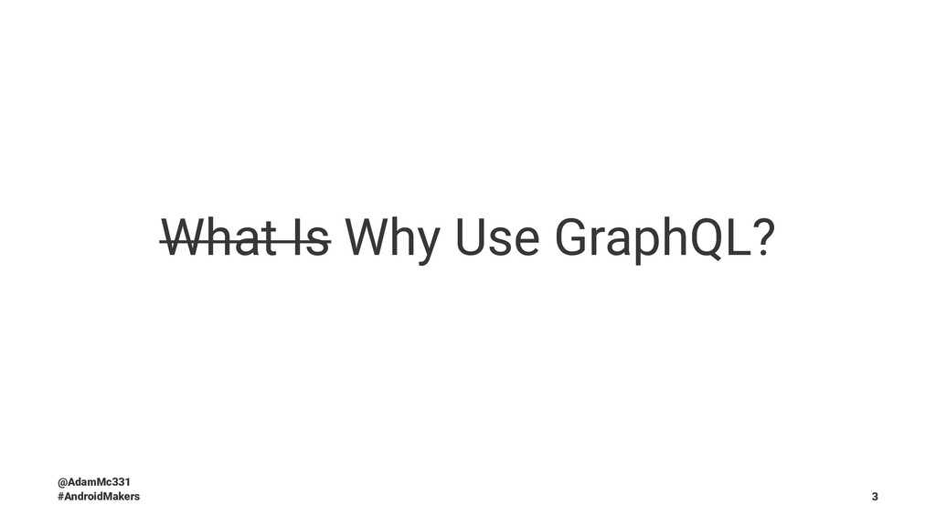 What Is Why Use GraphQL? @AdamMc331 #AndroidMak...