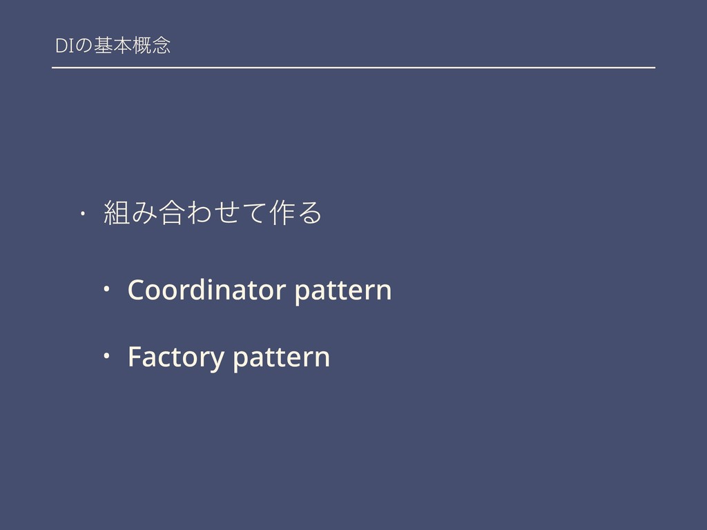DIͷجຊ֓೦ • Έ߹Θͤͯ࡞Δ • Coordinator pattern • Fact...