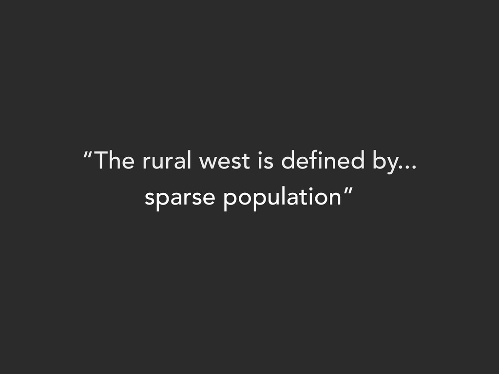 """""""The rural west is defined by... sparse populat..."""