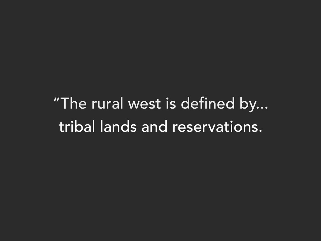 """""""The rural west is defined by... tribal lands a..."""