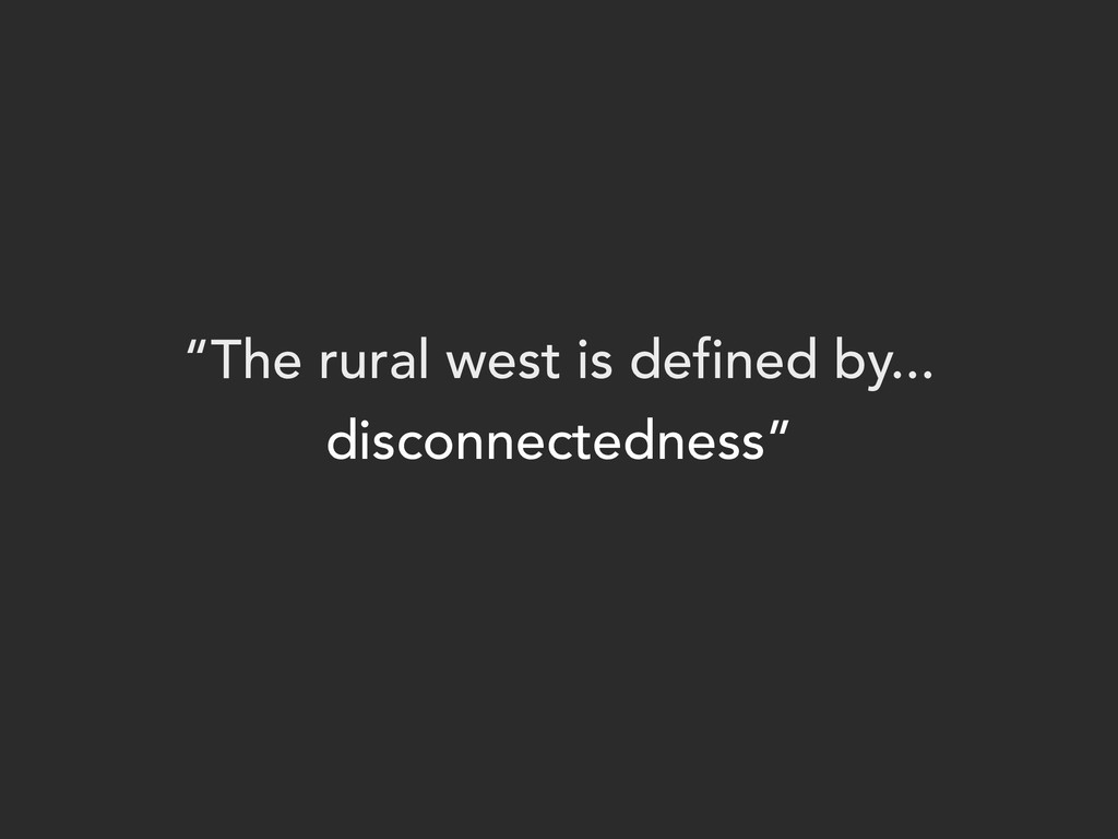 """""""The rural west is defined by... disconnectedne..."""