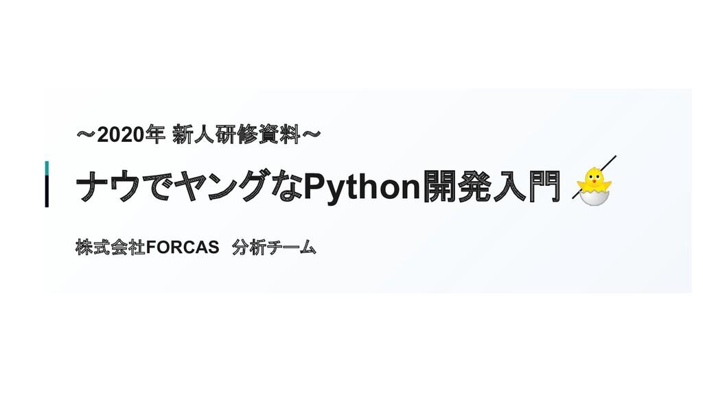 〜2020年 新人研修資料〜 ナウでヤングなPython開発入門  株式会社FORCAS 分析...