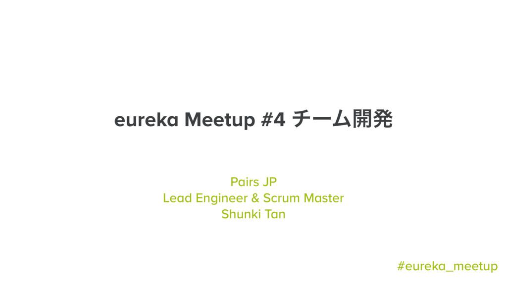 eureka Meetup #4 νʔϜ։ൃ Pairs JP Lead Engineer &...