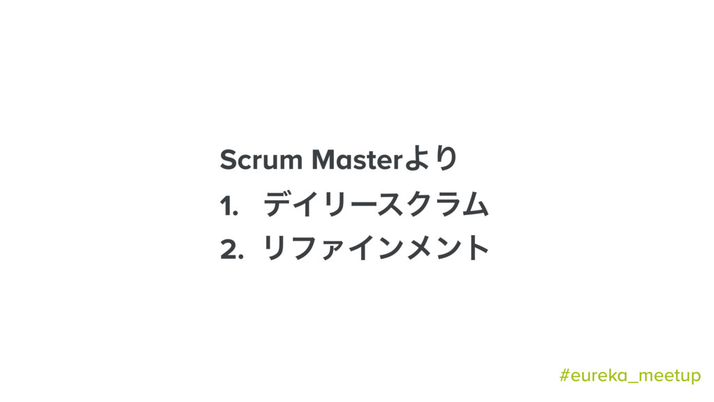 Scrum MasterΑΓ 1. σΠϦʔεΫϥϜ 2. ϦϑΝΠϯϝϯτ #eureka_...