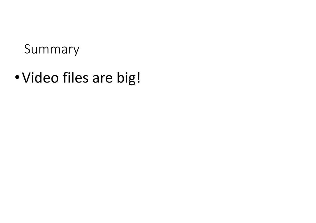 Summary •Video files are big!