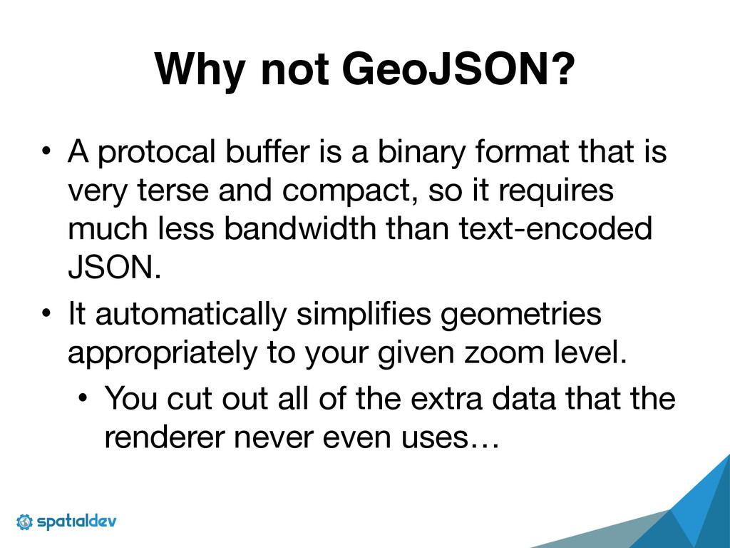 Why not GeoJSON? • A protocal buffer is a binar...