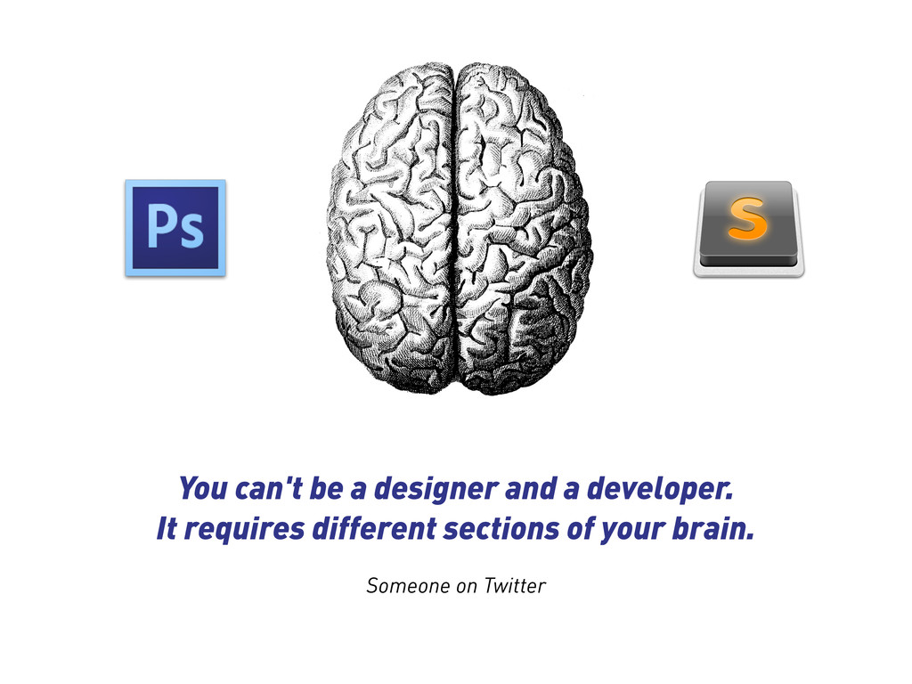You can't be a designer and a developer. It req...