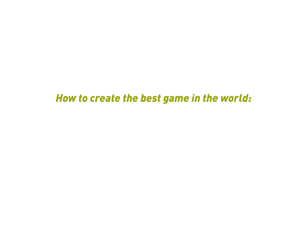 How to create the best game in the world:
