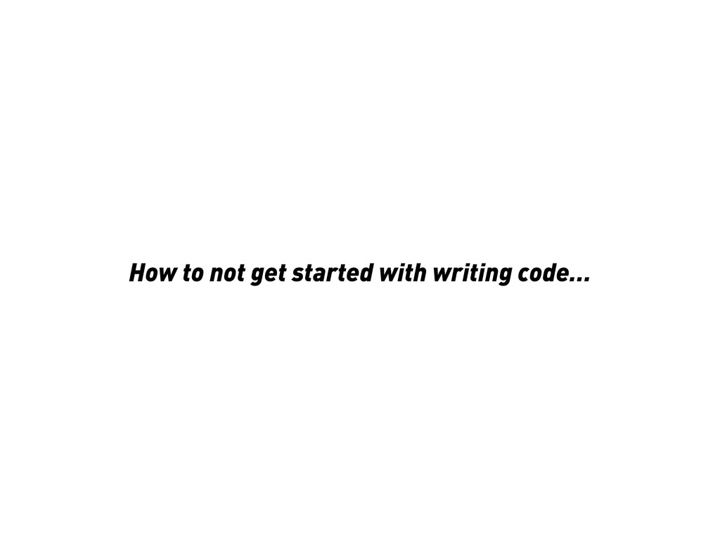 How to not get started with writing code…