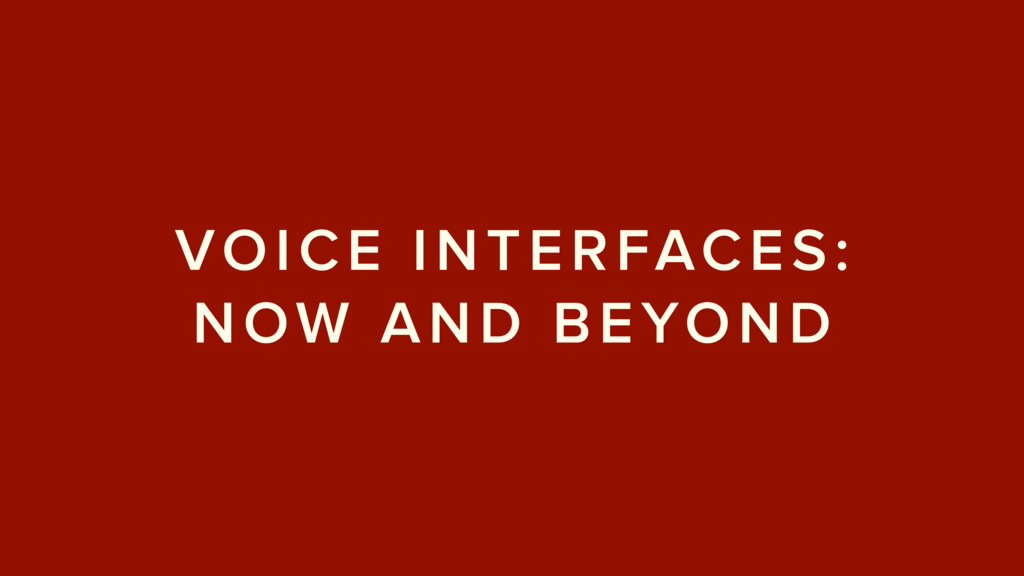 VOICE INTERFACES: NOW AND BEYOND