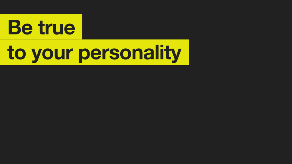 Be true to your personality
