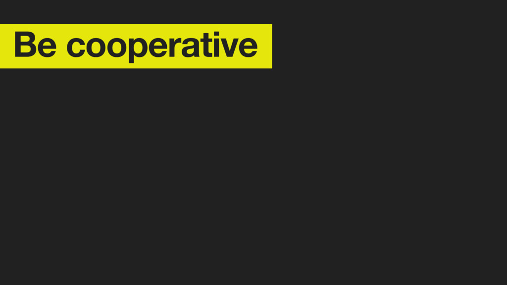 Be cooperative