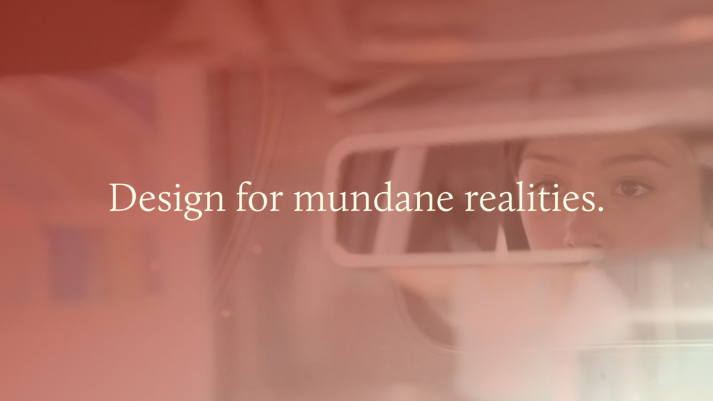 Design for mundane realities.