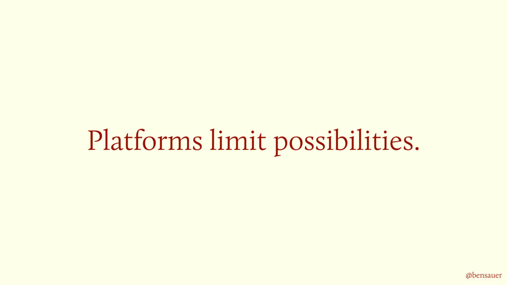 Platforms limit possibilities. @bensauer