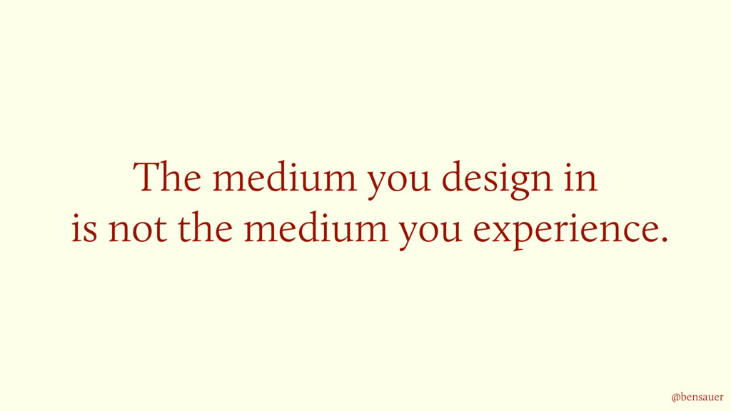 The medium you design in