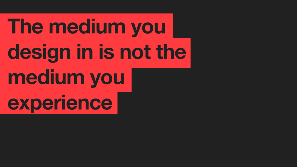 The medium you design in is not the medium you ...