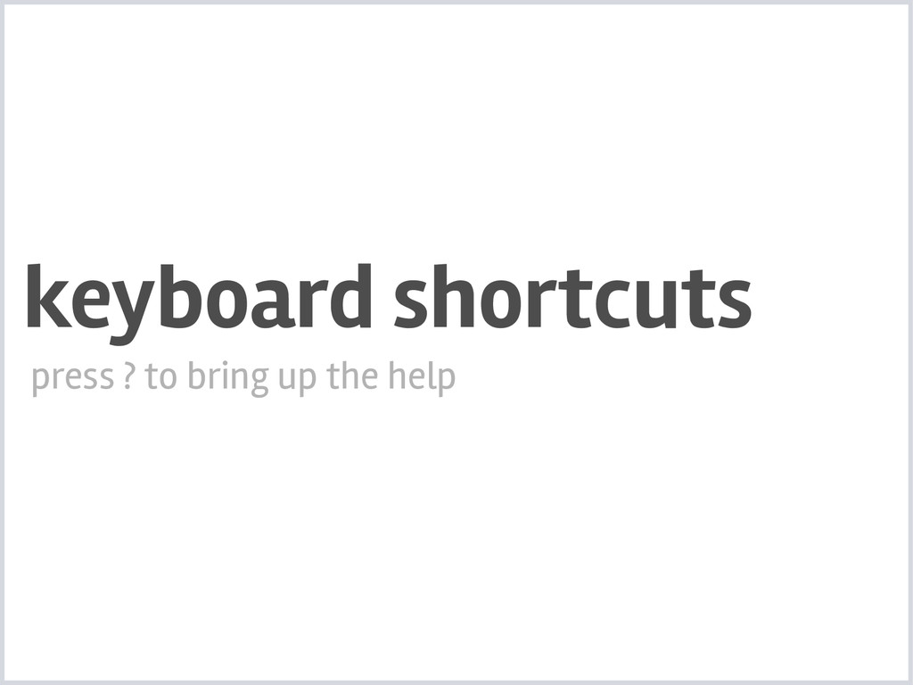 keyboard shortcuts press ? to bring up the help