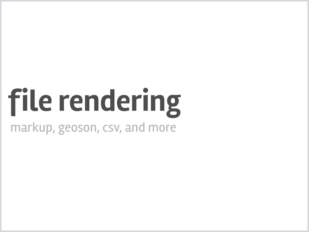 file rendering markup, geoson, csv, and more