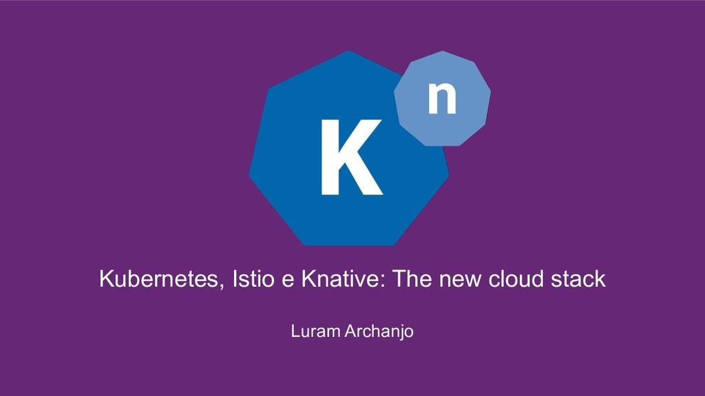 Kubernetes, Istio e Knative: The new cloud stac...