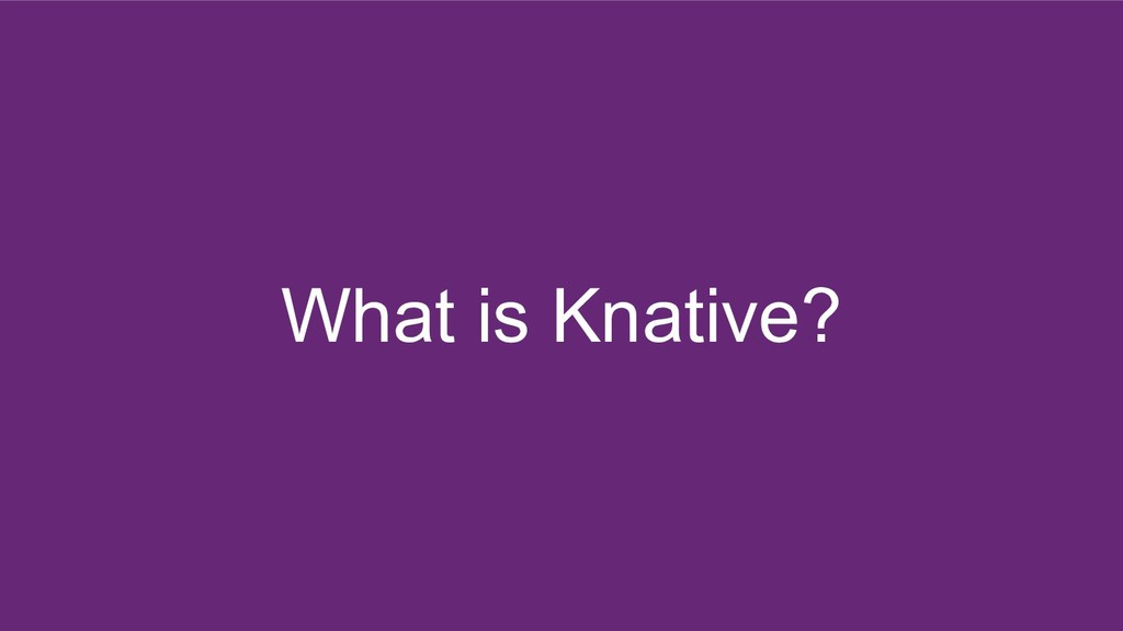 What is Knative?
