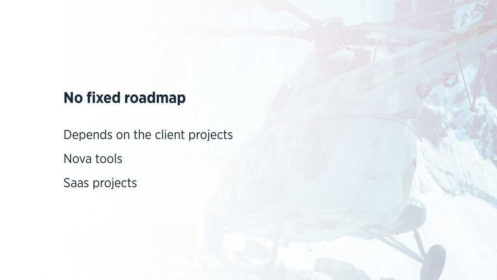 No fixed roadmap Depends on the client projects ...