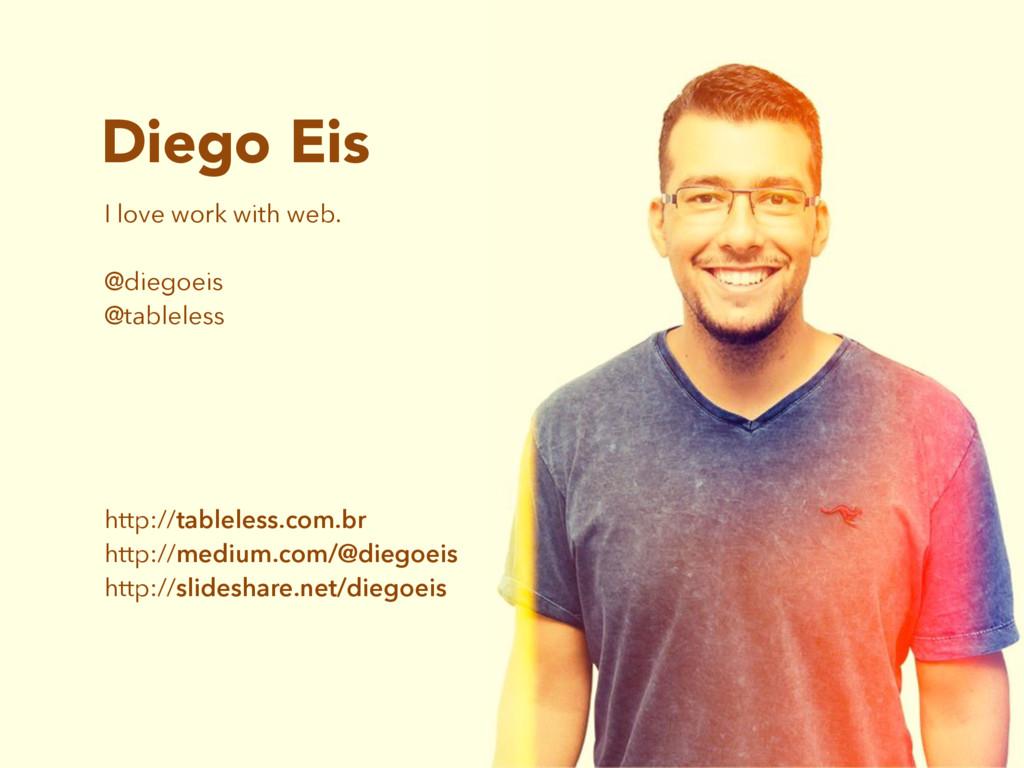 Diego Eis I love work with web. @diegoeis @tabl...