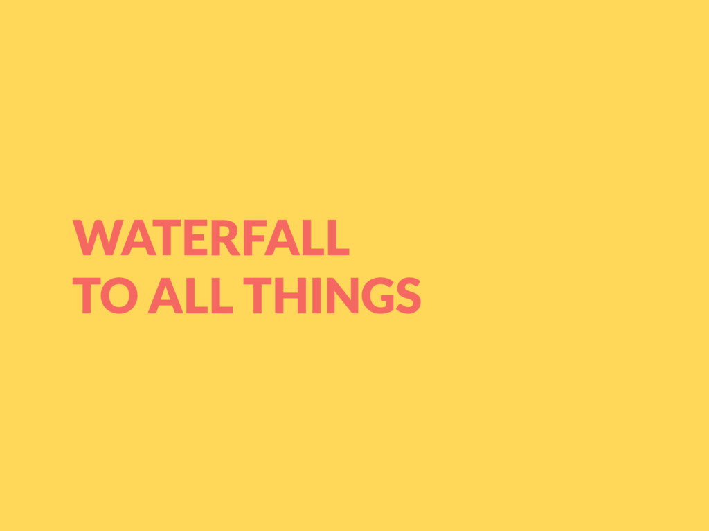 WATERFALL TO ALL THINGS
