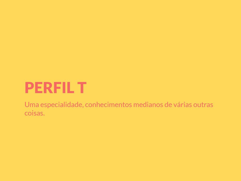 PERFIL T Uma especialidade, conhecimentos media...