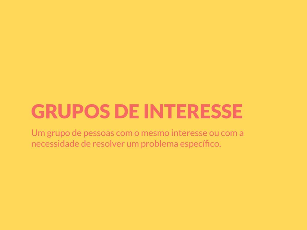 GRUPOS DE INTERESSE Um grupo de pessoas com o m...