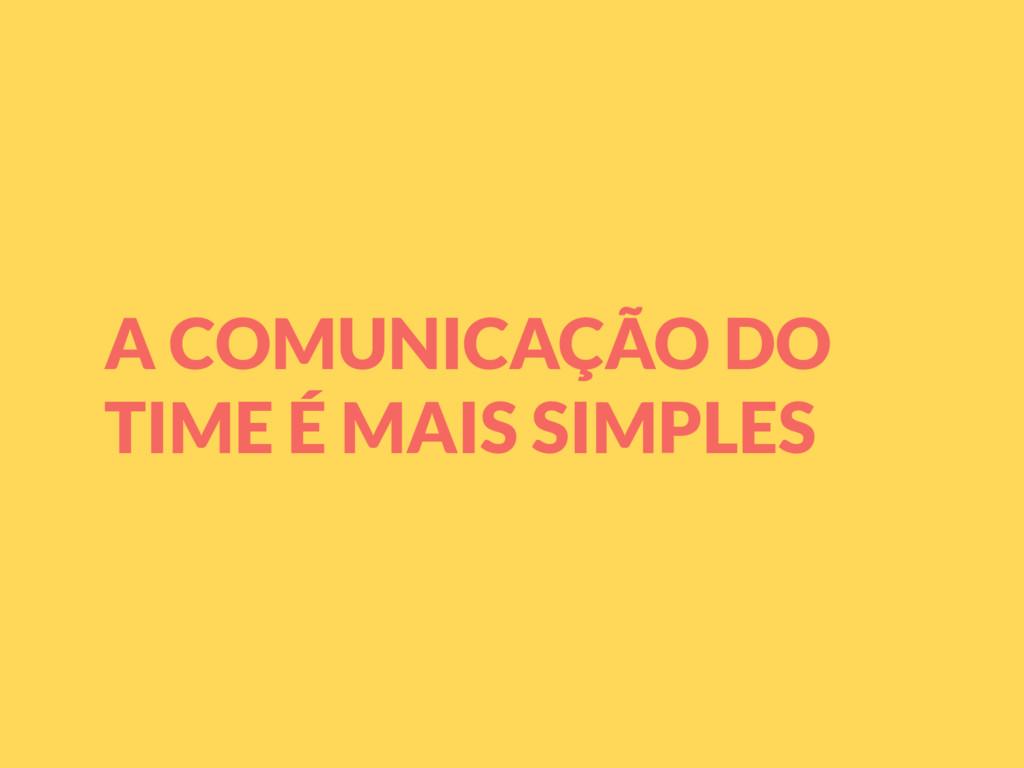 A COMUNICAÇÃO DO TIME É MAIS SIMPLES