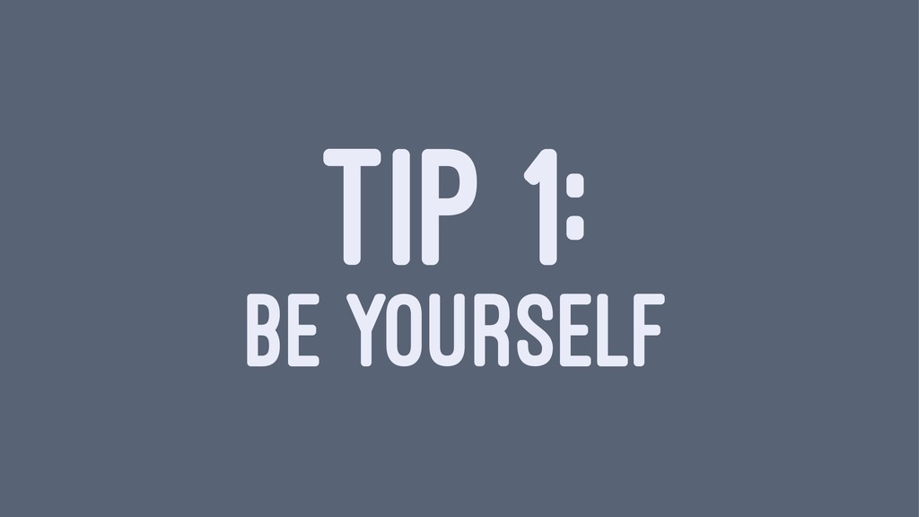 TIP 1: BE YOURSELF