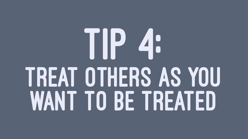TIP 4: TREAT OTHERS AS YOU WANT TO BE TREATED