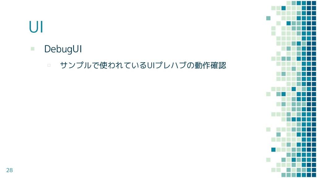 UI ▪ DebugUI ▫ サンプルで使われているUIプレハブの動作確認 28