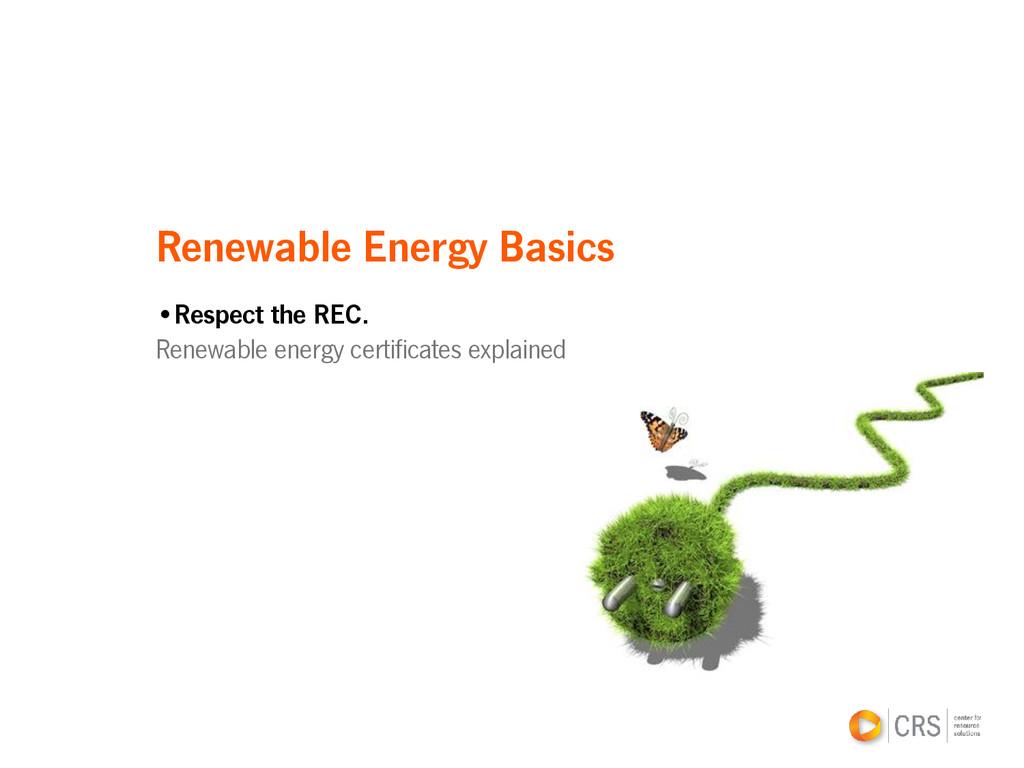 Renewable Energy Basics •Respect the REC. Renew...
