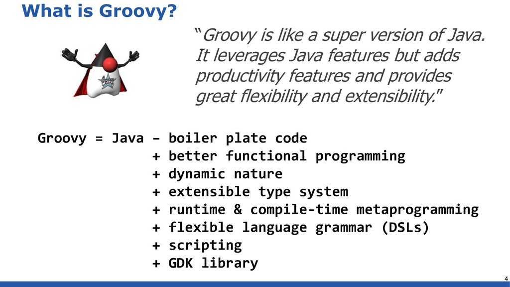 What is Groovy? 4 Groovy = Java – boiler plate ...