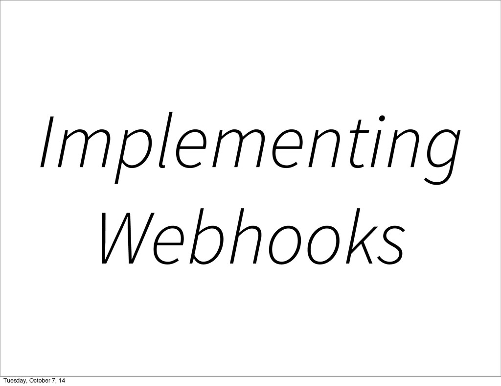 Implementing Webhooks Tuesday, October 7, 14