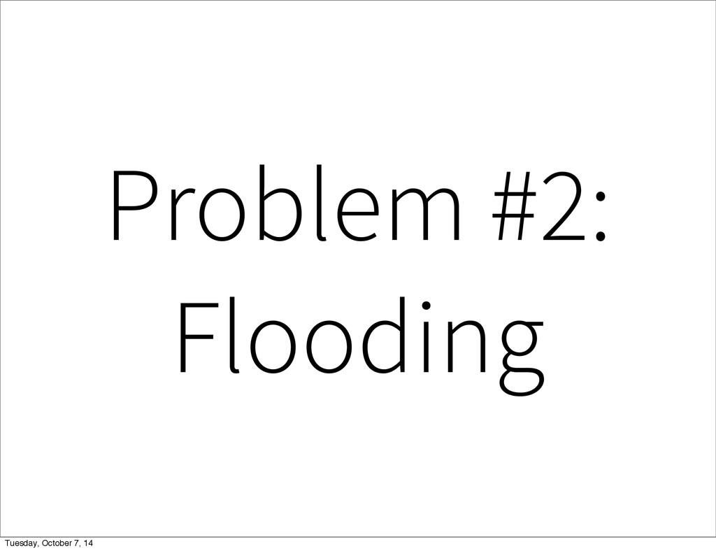 Problem #2: Flooding Tuesday, October 7, 14