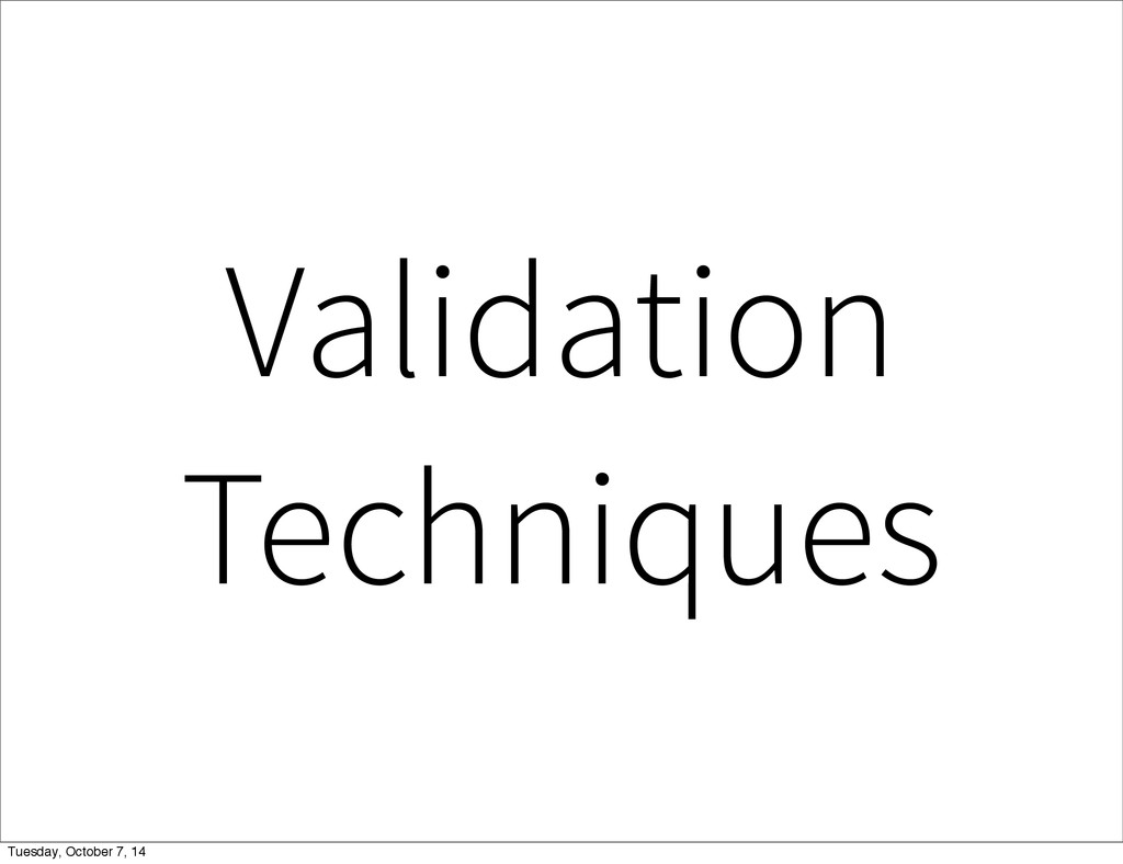 Validation Techniques Tuesday, October 7, 14