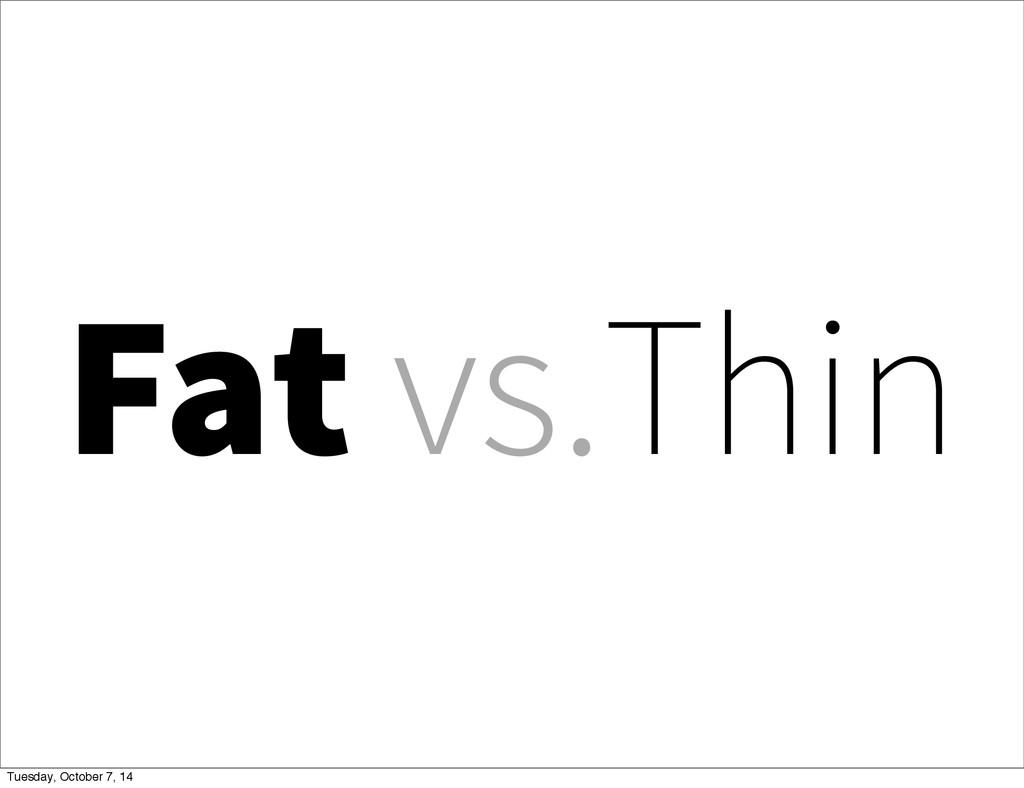 Fat vs.Thin Tuesday, October 7, 14