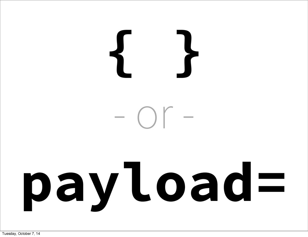 - or - { } payload= Tuesday, October 7, 14