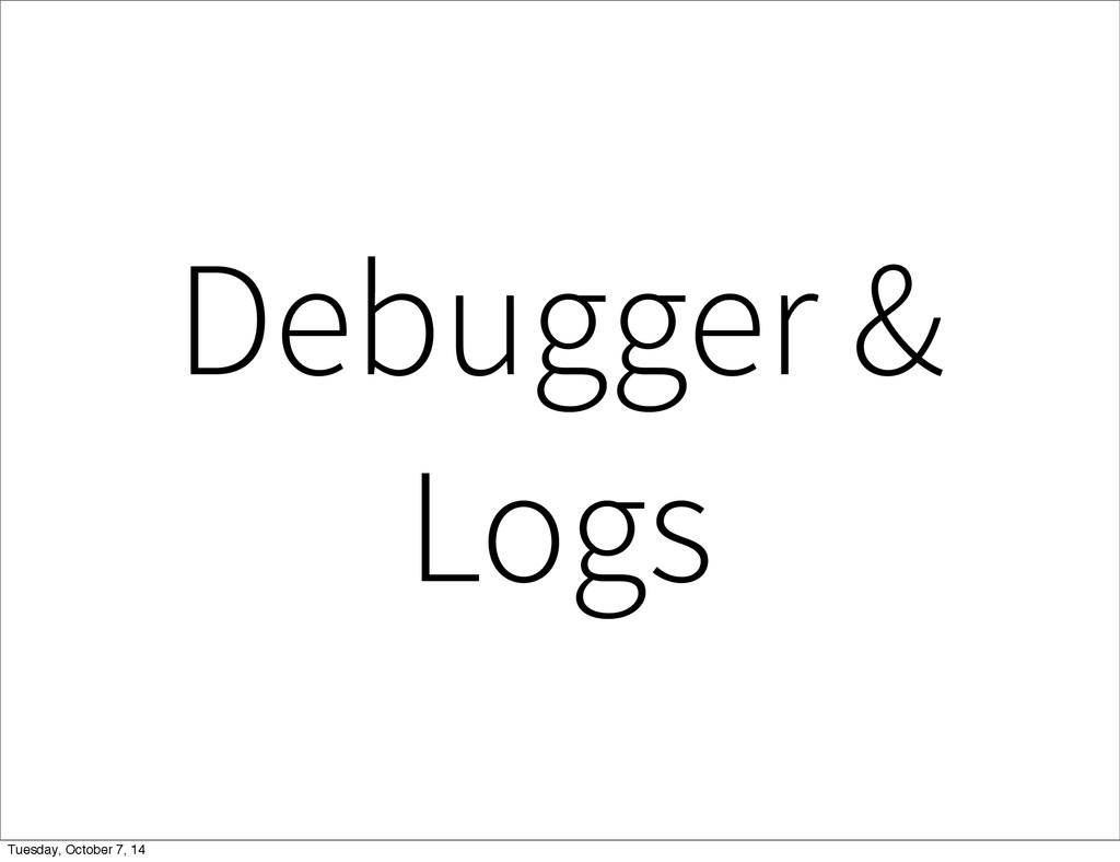 Debugger & Logs Tuesday, October 7, 14