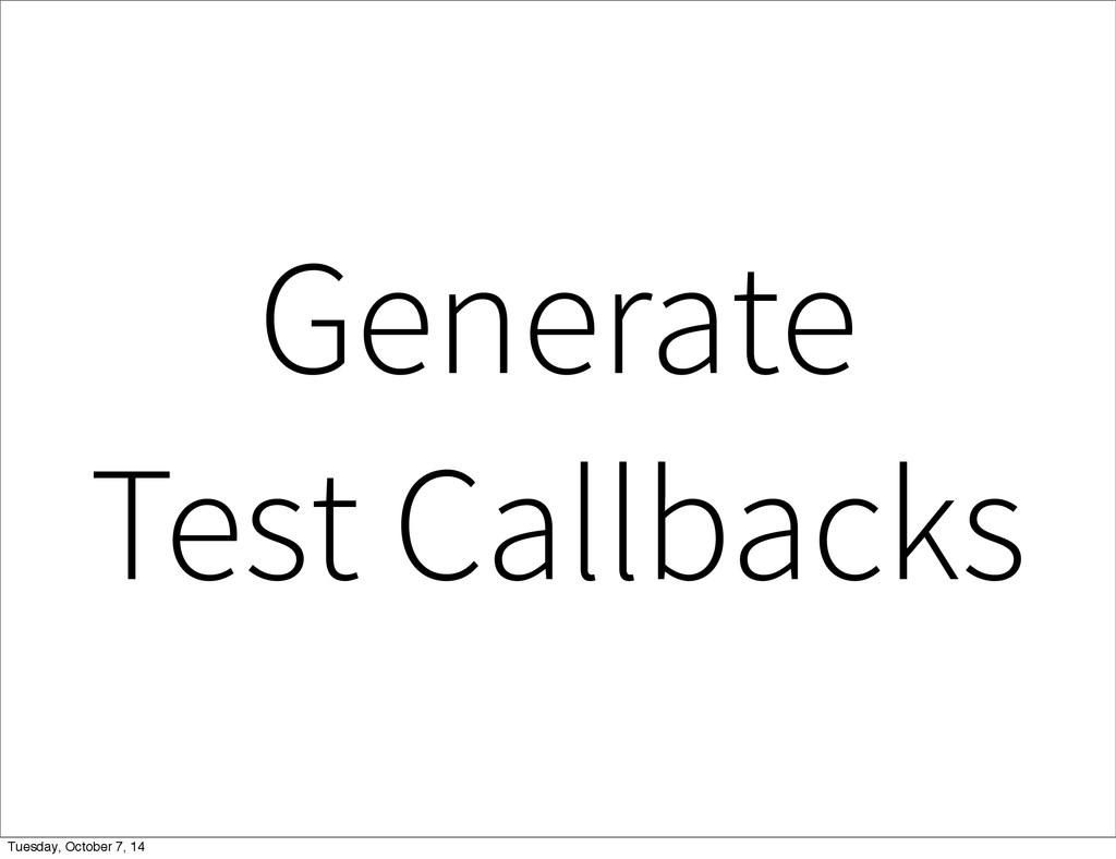 Generate Test Callbacks Tuesday, October 7, 14