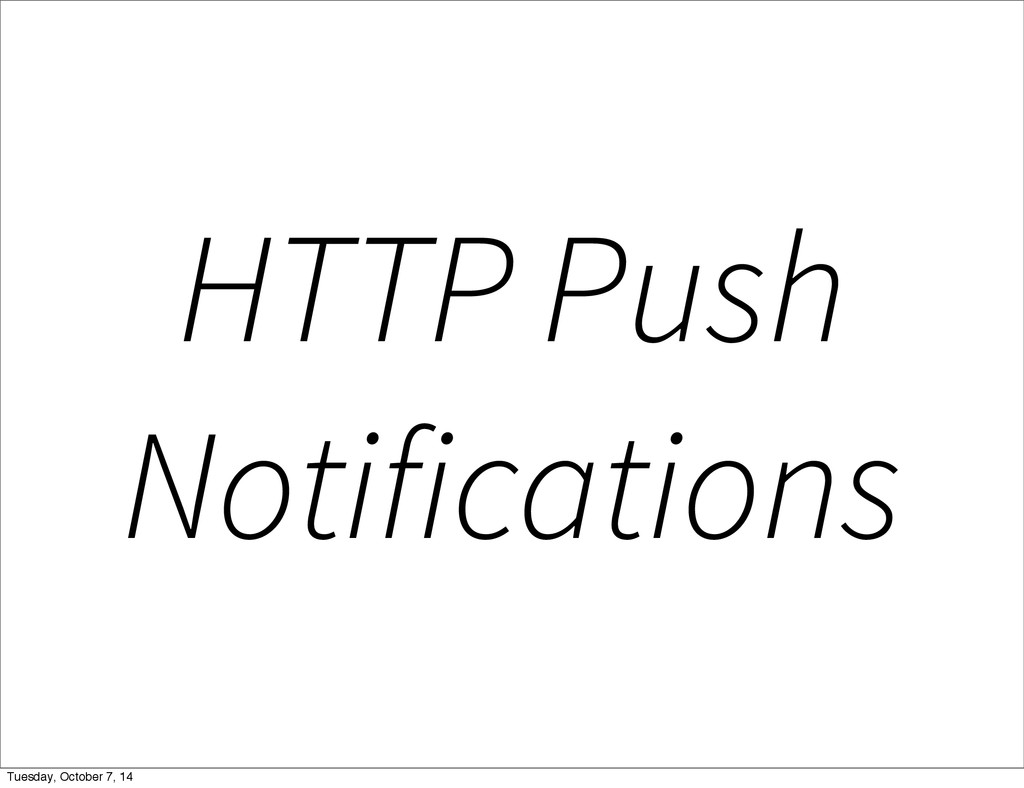 HTTP Push Notifications Tuesday, October 7, 14