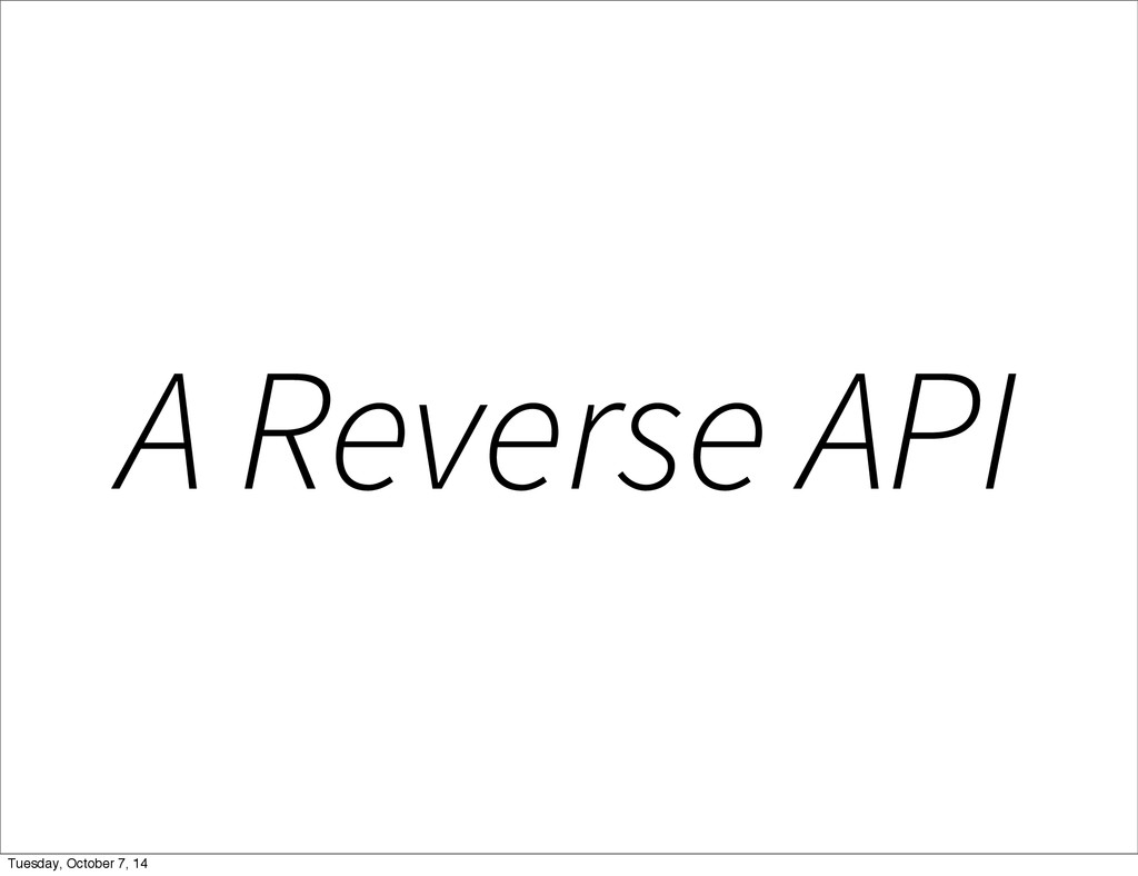 A Reverse API Tuesday, October 7, 14