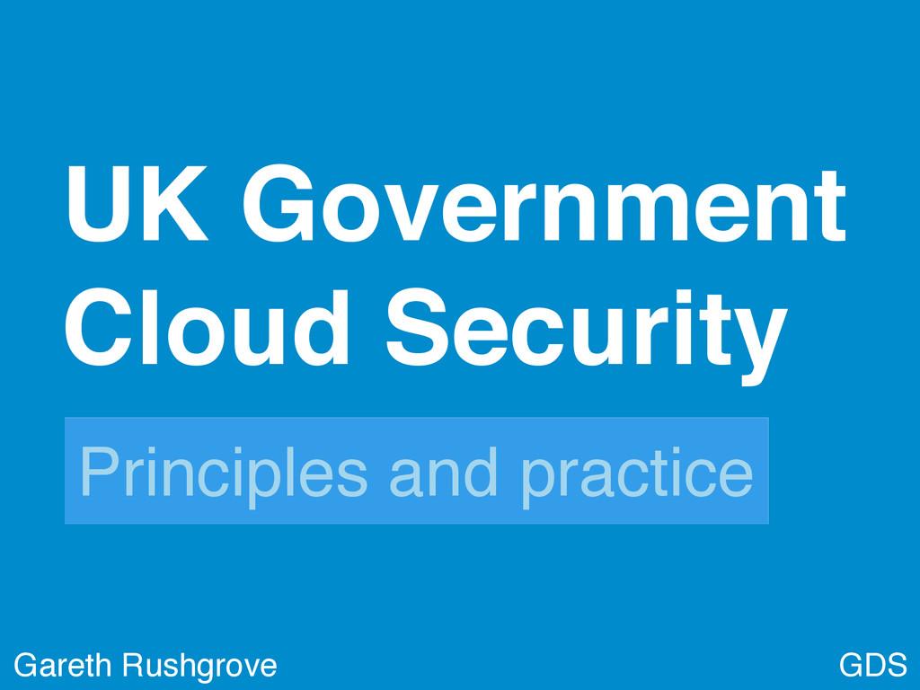 GDS UK Government Cloud Security! Gareth Rushgr...