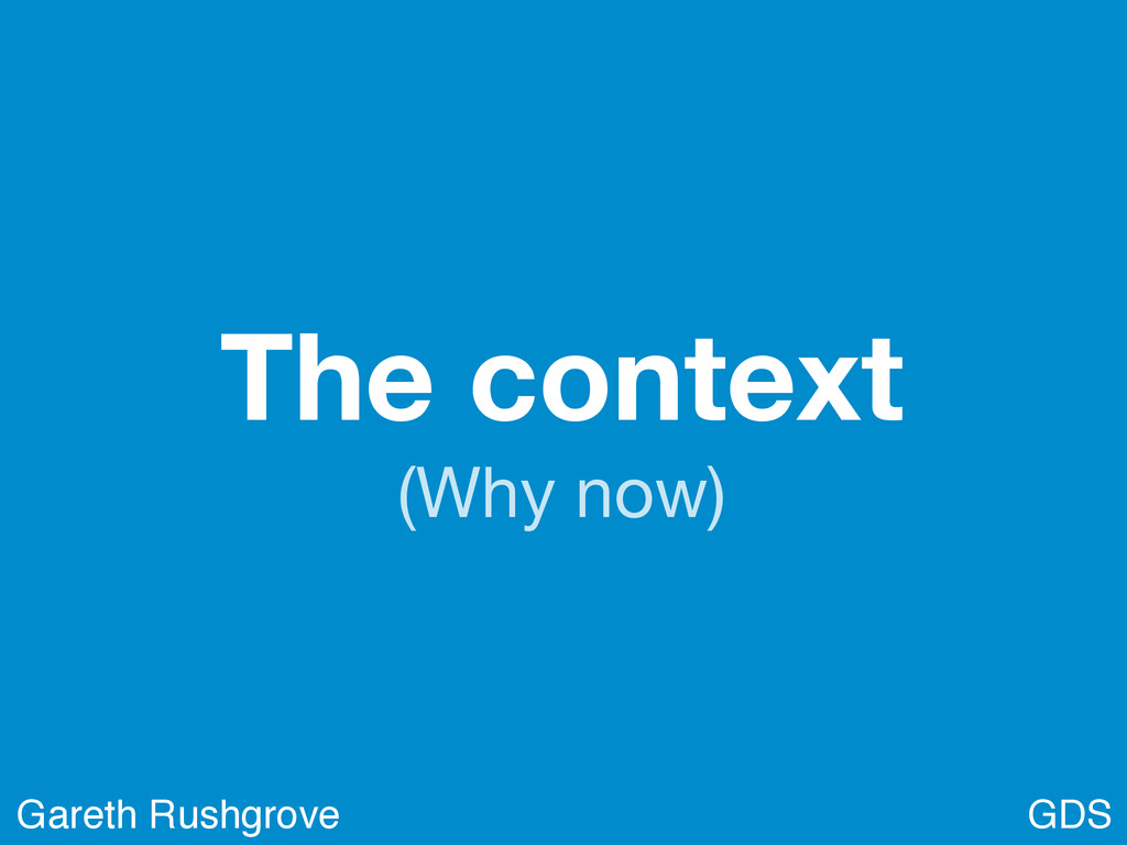 The context (Why now) GDS Gareth Rushgrove